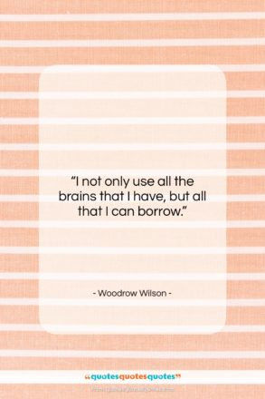 """Woodrow Wilson quote: """"I not only use all the brains…""""- at QuotesQuotesQuotes.com"""