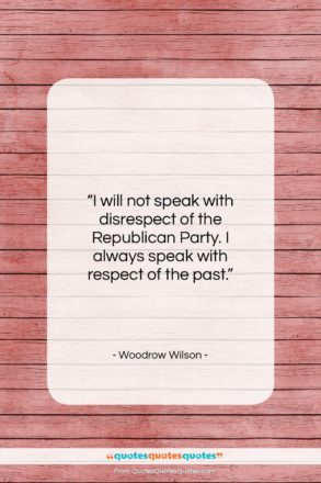 """Woodrow Wilson quote: """"I will not speak with disrespect of…""""- at QuotesQuotesQuotes.com"""