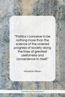 """Woodrow Wilson quote: """"Politics I conceive to be nothing more…""""- at QuotesQuotesQuotes.com"""