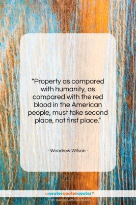 """Woodrow Wilson quote: """"Property as compared with humanity, as compared…""""- at QuotesQuotesQuotes.com"""