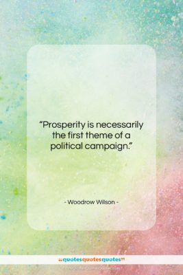 """Woodrow Wilson quote: """"Prosperity is necessarily the first theme of…""""- at QuotesQuotesQuotes.com"""