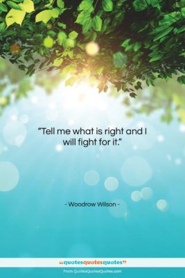 """Woodrow Wilson quote: """"Tell me what is right and I…""""- at QuotesQuotesQuotes.com"""