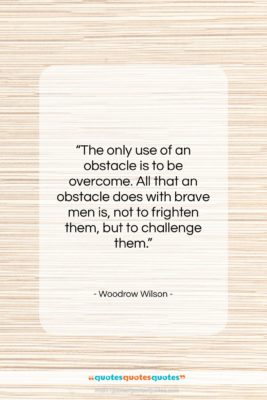 """Woodrow Wilson quote: """"The only use of an obstacle is…""""- at QuotesQuotesQuotes.com"""