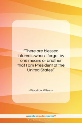"""Woodrow Wilson quote: """"There are blessed intervals when I forget…""""- at QuotesQuotesQuotes.com"""