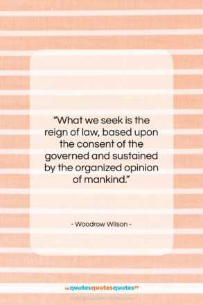 """Woodrow Wilson quote: """"What we seek is the reign of…""""- at QuotesQuotesQuotes.com"""
