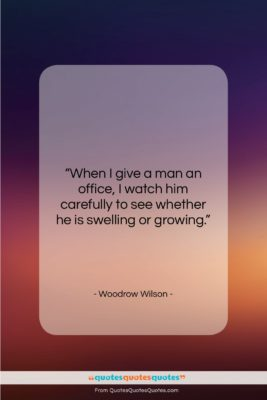 """Woodrow Wilson quote: """"When I give a man an office,…""""- at QuotesQuotesQuotes.com"""