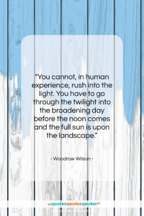 """Woodrow Wilson quote: """"You cannot, in human experience, rush into…""""- at QuotesQuotesQuotes.com"""