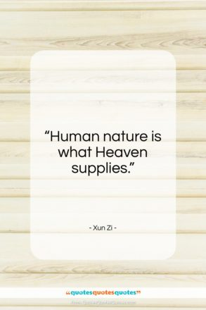 """Xun Zi quote: """"Human nature is what Heaven supplies…""""- at QuotesQuotesQuotes.com"""