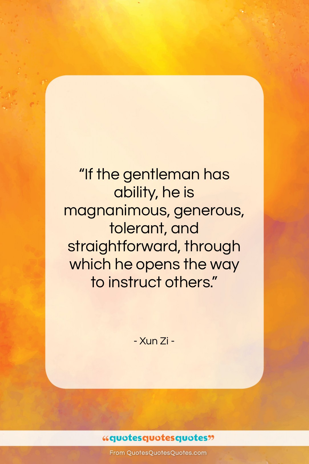 """Xun Zi quote: """"If the gentleman has ability, he is…""""- at QuotesQuotesQuotes.com"""