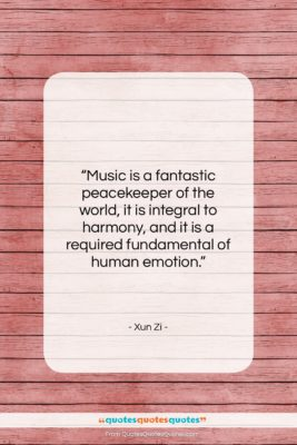 """Xun Zi quote: """"Music is a fantastic peacekeeper of the…""""- at QuotesQuotesQuotes.com"""
