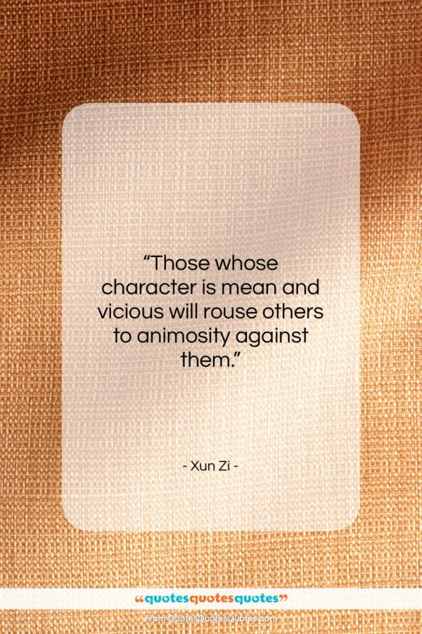 """Xun Zi quote: """"Those whose character is mean and vicious…""""- at QuotesQuotesQuotes.com"""