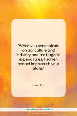 """Xun Zi quote: """"When you concentrate on agriculture and industry…""""- at QuotesQuotesQuotes.com"""