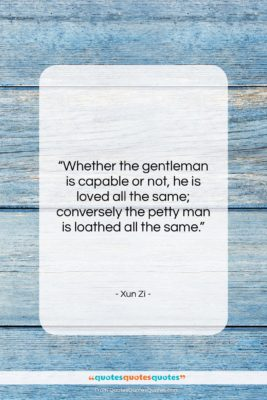 "Xun Zi quote: ""Whether the gentleman is capable or not,…""- at QuotesQuotesQuotes.com"