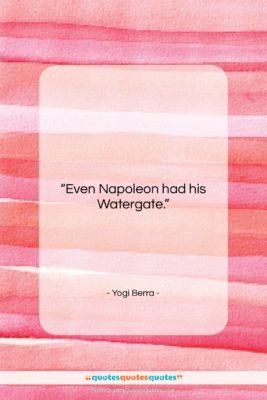 "Yogi Berra quote: ""Even Napoleon had his Watergate….""- at QuotesQuotesQuotes.com"