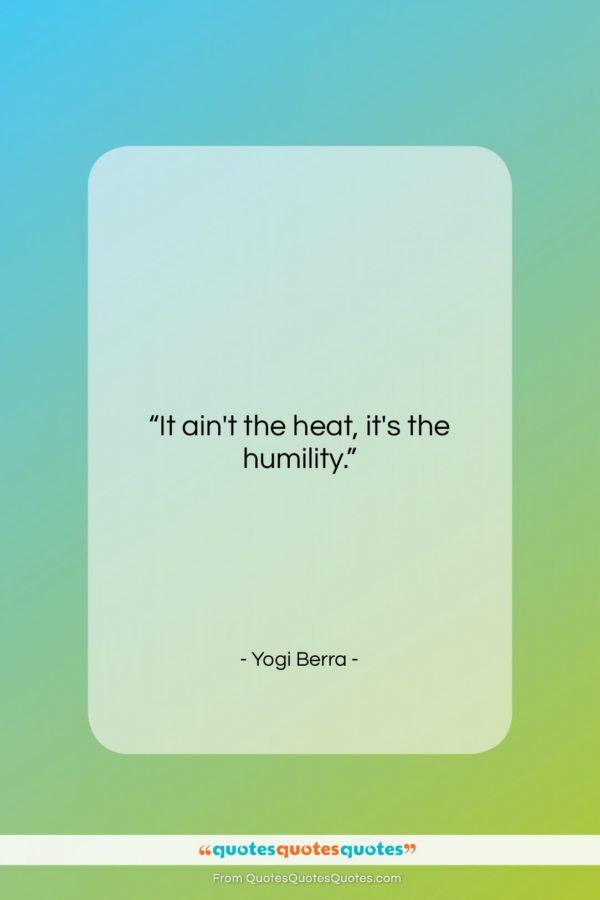 """Yogi Berra quote: """"It ain't the heat, it's the humility…""""- at QuotesQuotesQuotes.com"""