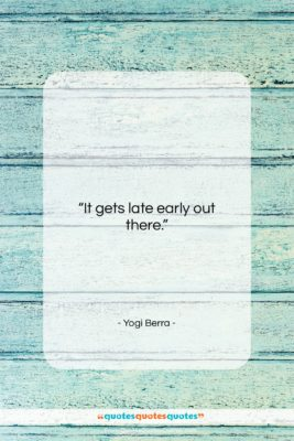 """Yogi Berra quote: """"It gets late early out there….""""- at QuotesQuotesQuotes.com"""