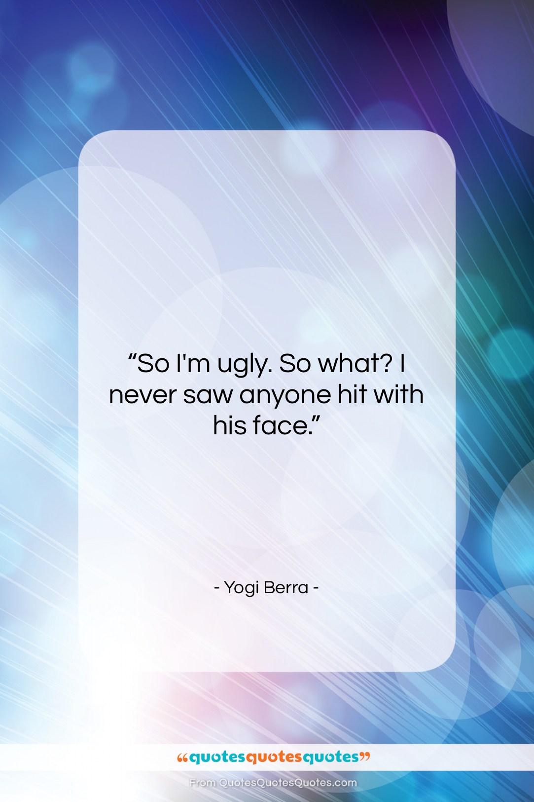 "Yogi Berra quote: ""So I'm ugly. So what? I never…""- at QuotesQuotesQuotes.com"