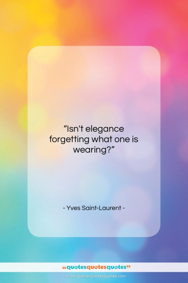 """Yves Saint-Laurent quote: """"Isn't elegance forgetting what one is wearing?…""""- at QuotesQuotesQuotes.com"""