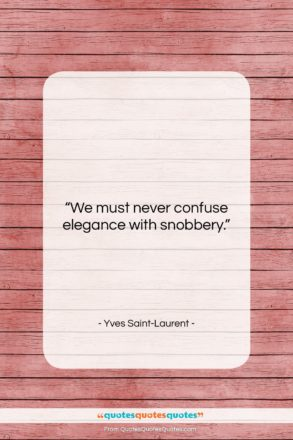 "Yves Saint-Laurent quote: ""We must never confuse elegance with snobbery….""- at QuotesQuotesQuotes.com"