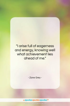"""Zane Grey quote: """"I arise full of eagerness and energy,…""""- at QuotesQuotesQuotes.com"""