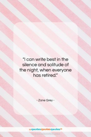 """Zane Grey quote: """"I can write best in the silence…""""- at QuotesQuotesQuotes.com"""