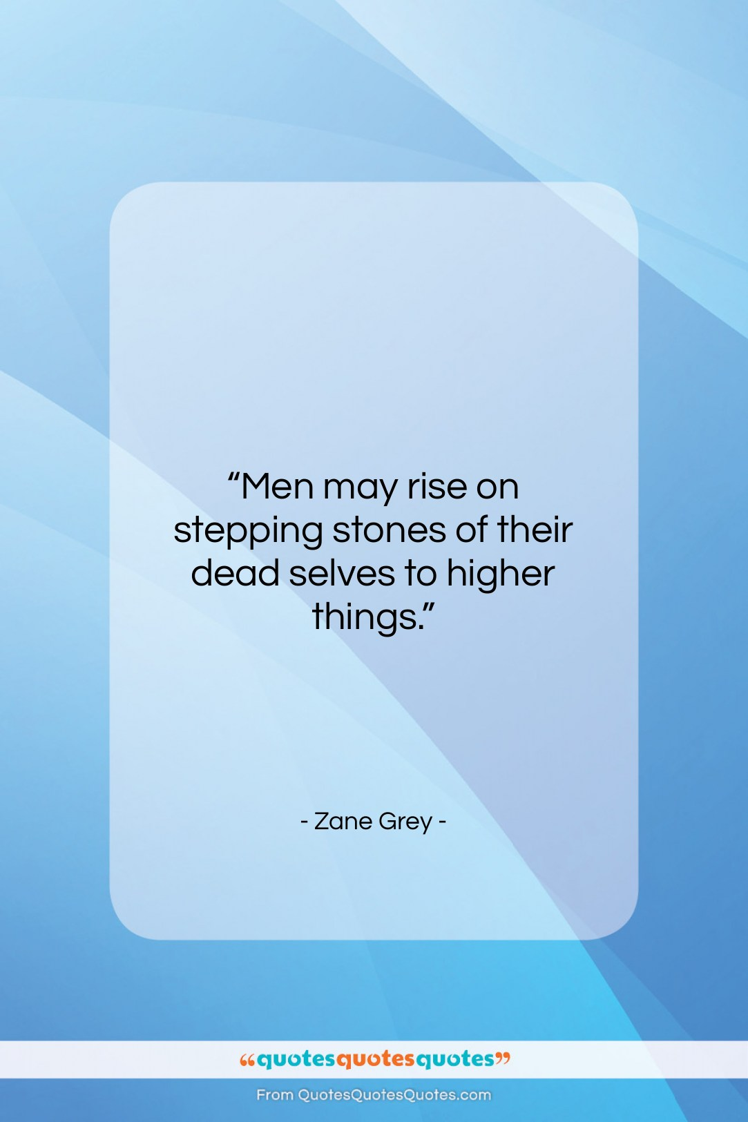 """Zane Grey quote: """"Men may rise on stepping stones of…""""- at QuotesQuotesQuotes.com"""