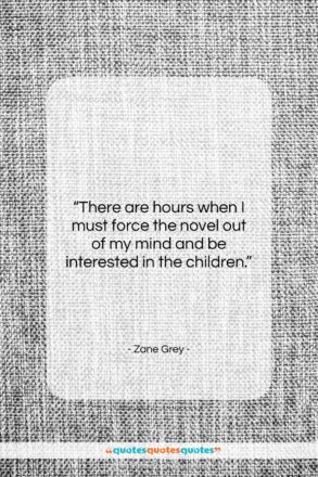 """Zane Grey quote: """"There are hours when I must force…""""- at QuotesQuotesQuotes.com"""