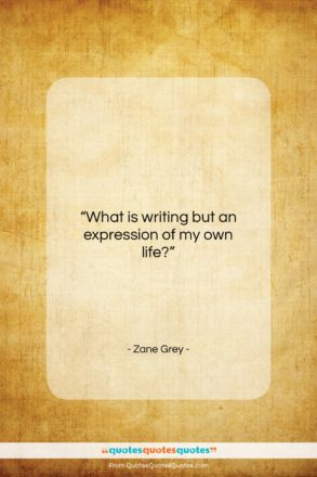 """Zane Grey quote: """"What is writing but an expression of…""""- at QuotesQuotesQuotes.com"""