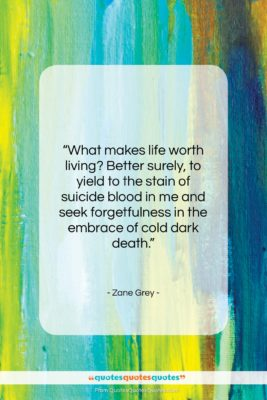 """Zane Grey quote: """"What makes life worth living? Better surely,…""""- at QuotesQuotesQuotes.com"""