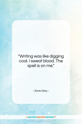 """Zane Grey quote: """"Writing was like digging coal. I sweat…""""- at QuotesQuotesQuotes.com"""