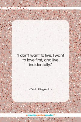 "Zelda Fitzgerald quote: ""I don't want to live. I want…""- at QuotesQuotesQuotes.com"