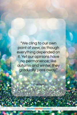 """Zhuangzi quote: """"We cling to our own point of…""""- at QuotesQuotesQuotes.com"""